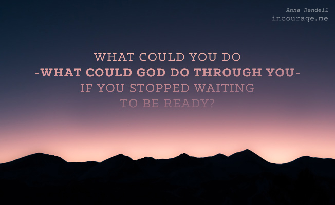 Stop Waiting to Be Ready.